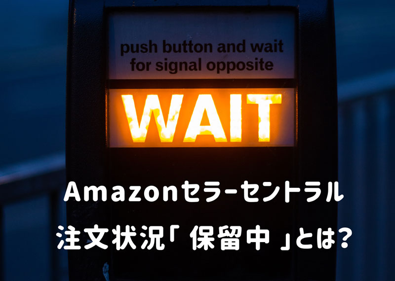 Amazonセラーセントラル注文状況保留中とは?